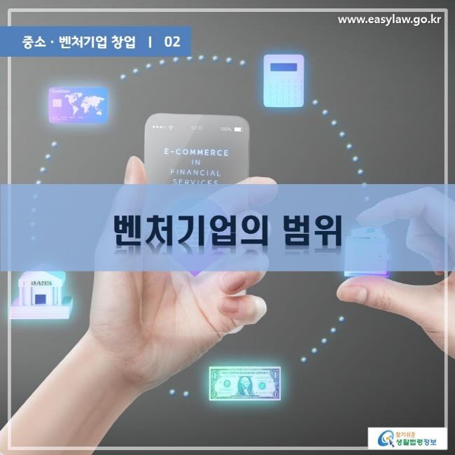 중소·벤처기업 창업 | 02 벤처기업의 범위 www.easylaw.go.kr 찾기쉬운 생활법령정보 로고